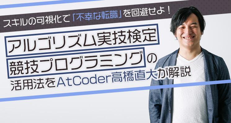 エンジニア売り手市場の裏で増加する「スキルミスマッチ転職」とは? AtCoder高橋直大に聞く、不幸なキャリアチェンジを防ぐ術