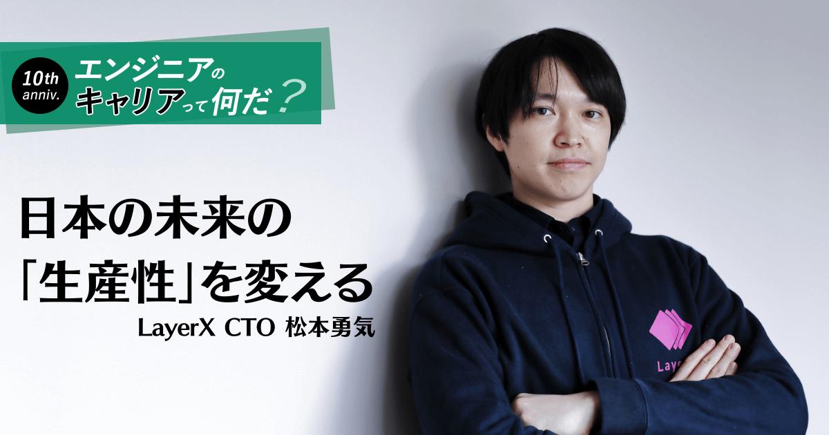 「日本はソフトウエアと全く向き合えてない」投資視点でキャリアを描く、LayerX新CTO・松本勇気の決断と覚悟